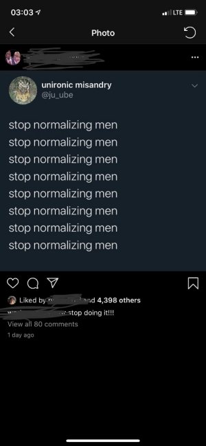 """someone pls explain this """"joke"""" to me: 03:03 1  LTE  Photo  unironic misandry  @ju_ube  stop normalizing men  stop normalizing men  stop normalizing men  stop normalizing men  stop normalizing men  stop normalizing men  stop normalizing men  stop normalizing men  nd 4,398 others  Liked by  * stop doing it!!!  View all 80 comments  1 day ago someone pls explain this """"joke"""" to me"""