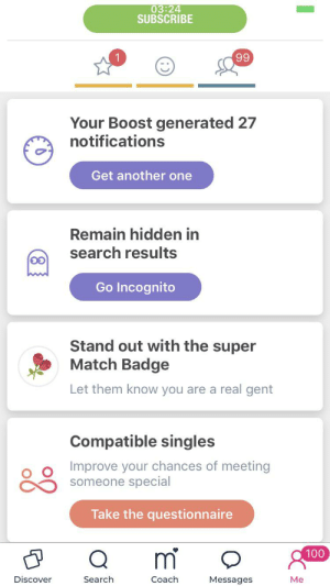If I've read the rules correctly, I can source from any dating site; this is bad, yeah?: 03:24  SUBSCRIBE  99  Your Boost generated 27  notifications  Get another one  Remain hidden in  search results  Go Incognito  Stand out with the super  Match Badge  Let them know you are a real gent  Compatible singles  Improve your chances of meeting  someone special  Take the questionnaire  m  100  Discover  Search  Coach  Messages  Me If I've read the rules correctly, I can source from any dating site; this is bad, yeah?