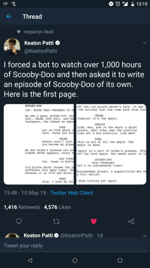 Funny, Scooby Doo, and Twitter: 04%  -12:15  KThread  negaOryx liked  Keaton Patti  @KeatonPatti  I forced a bot to watch over 1,000 hours  of Scooby-Doo and then asked it to write  an episode of Scooby-Doo of Its own  Here is the first page  SCOOBY-DOO  off the old pirate ghost's face. It was  INT. HOUSE THAT PRETENDS TO Kthe holiday that has come back from Vie  VELMA  We see a gang: SCOOBY-DOo (DO  DOG), VELMA (NOT DOG), and SH Junkies! It's the mayor  teenagers, the humans we expe  SHAGGY  Like, man, how is the mayor a ghost  Let us find ghost apirate, man? Like, was the election  face. Faces are forlike not a fun election, like man?  FRED  VELMA  FRED  chosts aren't real. This is not at all the mayor. The  you become my glass ayor is dead  's glasses are evmayor is a part of Velma's glasses. Fre  PIRATE GHOST appears, scary f off the face again. Two masks exist in t  OLD PIRA  SCOOBY-DOO  Yar. Ocean is bette  (dog language)  Rİt's ra rusinessran riest!  old pirate ghost chases the g  different door many times. Th  because it is 1976 and doors  businessman priest, a supervillain who b  a full wallet  FRED  Stop. I have my onldone nothing yet again  15:48 15 May 19 Twitter Web Client  1,416 Retweets 4,576 Likes  Keaton Patti (@KeatonPatti 1d  Tweet your reply Link in comments - These AI scripts are funny asf! 😂