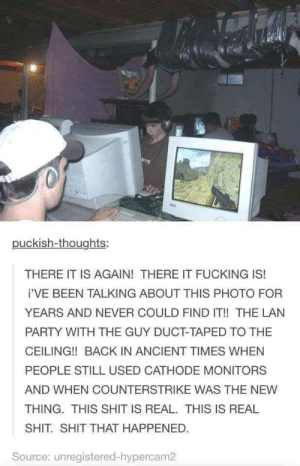 Fucking, Party, and Shit: 040  puckish-thoughts:  THERE IT IS AGAIN! THERE IT FUCKING IS!  i'VE BEEN TALKING ABOUT THIS PHOTO FOR  YEARS AND NEVER COULD FIND IT!! THE LAN  PARTY WITH THE GUY DUCT-TAPED TO THE  CEILING!! BACK IN ANCIENT TIMES WHEN  PEOPLE STILL USED CATHODE MONITORS  AND WHEN COUNTERSTRIKE WAS THE NEW  THING. THIS SHIT IS REAL. THIS IS REAL  SHIT. SHIT THAT HAPPENED.  Source: unregistered-hypercam2 THIS IS REAL SHIT!!!