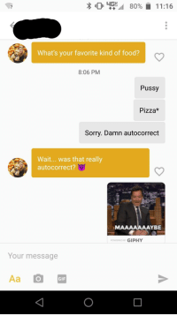 Autocorrect, Food, and Gif: 045,11 80% il 11:16  2  What's your favorite kind of food?  8:06 PM  Pussy  Pizza*  Sorry. Damn autocorrect  Wait... was that really  autocorrect?  MAAAAAAAYBE  POWERED BY GIPHY  Your message  GIF My favorite food