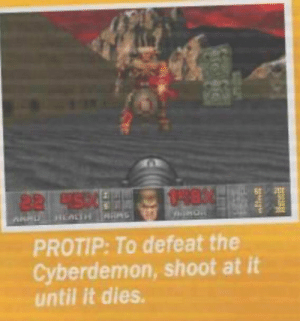 SLPT: I never would have thought of this in a shooter: 04804  82 4590  HLALTH S  PROTIP: To defeat the  Cyberdemon, shoot at it  until it dies. SLPT: I never would have thought of this in a shooter