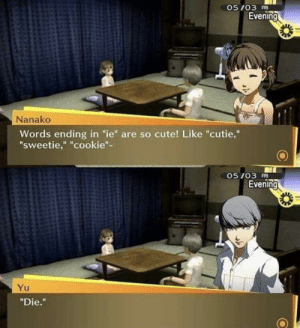 "Cute, Wholesome, and Cookie: 05 /03  Evening  Nanako  Words ending in ""ie"" are so cute! Like ""cutie,""  sweetie,"" ""cookie""-  05 /03  Evening  Yu  ""Die."" Wholesome"