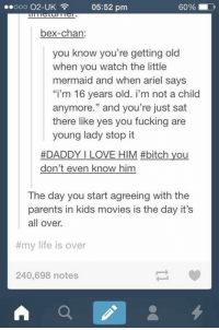 """Ariel, Bitch, and Fucking: 05:52 pm  60 %  bex-chan:  you know you're getting old  when you watch the little  mermaid and when ariel says  """"i'm 16 years old. i'm not a child  anymore."""" and you're just sat  there like yes you fucking are  young lady stop it  #DADDY I LOVE HIM #bitch you  don't even know him  The day you start agreeing with the  parents in kids movies is the day it's  all over.  #my life is over  240,698 notes Hilarious but *mature content* -TheFuturePrincess"""