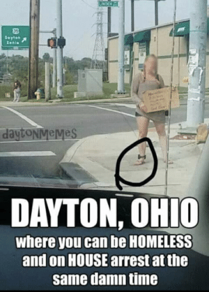Funny, Homeless, and House: 05  daytoNveMes  DAYTON, OHIO  where you can be HOMELESS  and on HOUSE arrest at the  same damn time Welcome to Dayton, OH everyone. via /r/funny https://ift.tt/2OsPdvX