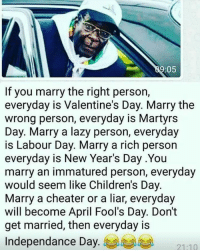 Now you know 😂😂😂😂😂😂😅😅😅😅😅 relationshipadvice couplesadvice: :05  If you marry the right person,  everyday is Valentine's Day. Marry the  wrong person, everyday is Martyrs  Day. Marry a lazy person, everyday  is Labour Day. Marry a rich person  everyday is New Year's Day .You  marry an immatured person, everyday  would seem like Children's Day  Marry a cheater or a liar, everyday  will become April Fool's Day. Don't  get married, then everyday is  Independance Day Now you know 😂😂😂😂😂😂😅😅😅😅😅 relationshipadvice couplesadvice