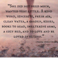 "Beautiful, Blade, and Books: 05  ""SHE DID NOT NEED MucH  WANTED VERY LITTLE. A KIND  WORD, SINCERITY, FRESH AIR,  CLEAN WATER, A GARDEN, KISSES,  BoOKS TO READ, SHELTERING ARMS,  A COZY BED, AND TO LOVE AND BE  LOVED IN RETURN.  -STARRA NEELY BLADE Beautiful words <3"