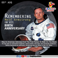 Remembering #NeilArmstrong: 05th AUG  LAUGHING  REMEMBERING  Neil Armstrong  ON HIS  BIRTH  ANNIVERSARY  AANSTRONG  ASA  Was An American Astronaut And The First Person To Walk On The Moon.  He was also an aerospace engineer, naval aviator, test pilot, and university professor.  Before becoming an astronaut, Armstrong was an officer in the U.S. Navy. Remembering #NeilArmstrong