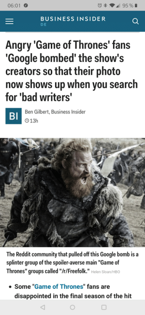 "Bad, Community, and Disappointed: 06:01  BUSINESS INSIDER  DE  Angry 'Game of Thrones' fans  Google bombed' the show's  creators so that their photo  now shows up when you search  for 'bad writers'  Ben Gilbert, Business Insider  BI  O13h  The Reddit community that pulled off this Google bomb is a  splinter group of the spoiler-averse main ""Game of  Thrones"" groups called ""/r/Freefolk."" Helen Sloan/HBO  Some ""Game of Thrones"" fans are  disappointed in the final season of the hit You guys are the best"