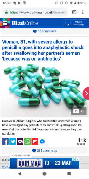 Ass, Sex, and Ensure: 06:17  https://www.dailymail.co.uk/home/ir  E mail Online  Whole  homepage  16 comments  Woman, 31, with severe allergy to  penicillin goes into anaphylactic shock  after swallowing her partner's semen  because was on antibiotics  O +3  Doctors in Alicante, Spain, who treated the unnamed woman,  have now urged any patients with known drug allergies to be  aware' of the potential risk from oral sex and ensure they use  condoms.  11k  shares  215 comments  ADVERTISEMENT  C Ass  19 23 MAR  Conta RAIN MAN