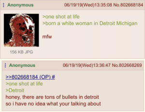 Detroit, Life, and Mfw: 06/19/19(Wed)13:35:08 No.802668184  Anonymous  >one shot at life  >born a white woman in Detroit Michigan  mfw  156 KB JPG  06/19/19(Wed)13:36:47 No.802668269  Anonymous  >>802668184 (OP)#  one shot at life  >Detroit  honey, there are tons of bullets in detroit  so i have no idea what your talking about Femanon is born