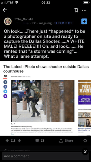 "Internet, At&t, and Dallas: 06:22  l AT&T  r/The_Donald  Nup 10h magaimg SUPER ELITE  Oh look.....There just *happened* to be  photographer  capture the Dallas Shooter......A WHITE  MALE! REEEEE!!!! Oh, and look...He  ranted that ""a storm was  What a lame attempt.  on site and ready to  a  coming"".  The Latest: Photo shows shooter outside Dallas  courthouse  AP  Associated Press June 17, 2019  t  RUL  HARD  YAHOOSPORTS  FANTASY  BASKETBAL  What to Read Nex  1/7  APTOPIX Federal Building Shooting  My Dallas Apartment  Here's How Big It Is  An armed shooter stands near the Earle Cabell Federal Building Monday, June 17, 2019, in downtown Dallas  The shooter was hit and injured in an exchange of gunfire with federal officers outside the courthouse. (Tom  FoxThe Dalas Marning NewMANDATORY CREDIT NO SALES MAGS OUT TV OUT INTERNET USE RY  Ry29  More  118  13  Share  Add a comment Second Amendment Remedies"