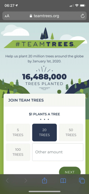 Help, Tree, and Trees: 06:27 1  AA  teamtrees.org  #TEAMTREES  SM  Help us plant 20 million trees around the globe  by January 1st, 2020.  16,488,000  TREES PLANTED  JOIN TEAM TREES  $1 PLANTS A TREE  5  20  50  TREES  TREES  TREES  100  Other amount  TREES  NEXT We have hit a round number. Keep on going please.