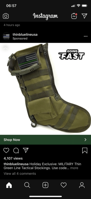 Boot literally and figuratively: 06:57  Instagram  4 hours ago  thinbluelineusa  Sponsored  THIN BLUE LINE \USA  GOING  FAST  Shop Now  4,107 views  thinbluelineusa Holiday Exclusive: MILITARY Thin  Green Line Tactical Stockings. Use code... more  View all 4 comments  (+ Boot literally and figuratively