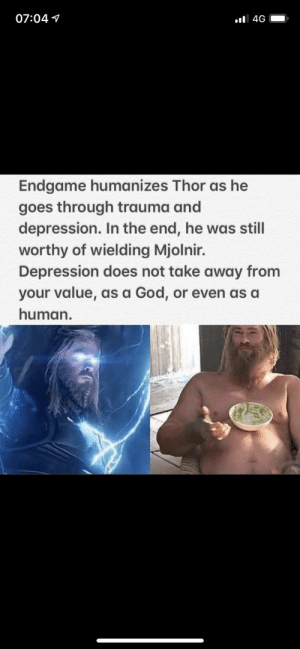 Meirl: 07:04 1  Endgame humanizes Thor as he  goes through trauma and  depression. In the end, he was still  worthy of wielding Mjolnir.  Depression does not take away from  your value, as a God, or even as a  human. Meirl