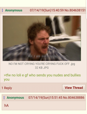 Crying, Not Crying, and Nudes: 07/14/19(Sun)15:40:59 No.804638151  Anonymous  NO I'M NOT CRYING YOU'RE CRYING FUCK OFF.jpg   32 KB JPG  >tfw no loli e gf who sends you nudes and bullies  you  1 Reply  View Thread  07/14/19(Sun)15:51:45 No.804638886  Anonymous  hA IM NOT CRYING YOU'RE CRYING FUCK OFF