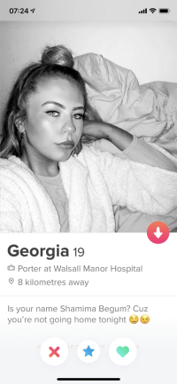 Nearly spat my drink out at this one: 07:24 7  Georgia 19  Porter at Walsall Manor Hospital  8 kilometres away  Is your name Shamima Begum? Cuz  you're not going home tonight Nearly spat my drink out at this one