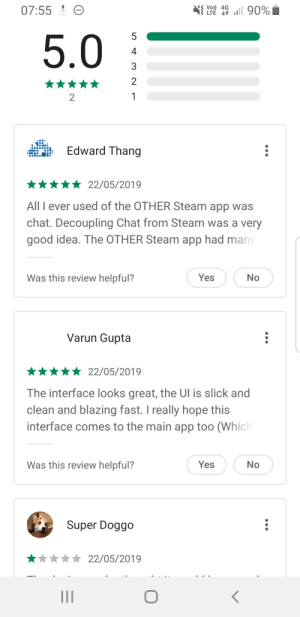 Downloaded Steam Chat, but Google Play Store can't even do basic maths.: 07:55 ! O  Vo) 4G  LTE 7 ll 90%  5  5.0  4  3  Edward Thang  22/05/2019  All I ever used of the OTHER Steam app was  chat. Decoupling Chat from Steam was a very  good idea. The OTHER Steam app had many  Was this review helpful?  Yes  No  Varun Gupta  * 22/05/2019  The interface looks great, the Ul is slick and  clean and blazing fast. I really hope this  interface comes to the main app too (Which  Was this review helpful?  Yes  No  Super Doggo  22/05/2019 Downloaded Steam Chat, but Google Play Store can't even do basic maths.