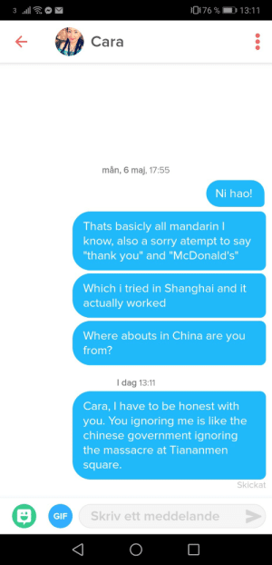 "Gif, McDonalds, and Sorry: 076 % 13:11  Cara  mån, 6 maj, 17:55  Ni hao!  Thats basicly all mandarin l  know, also a sorry atempt to say  thank you"" and ""McDonald's  Which i tried in Shanghai and it  actually worked  Where abouts in China are you  from?  I dag 13:11  Cara, I have to be honest with  you. You ignoring me is like the  chinese government ignoring  the massacre at Tiananmen  square  Skickat  Skriv ett meddelande  GIF When everything fails, play that card"