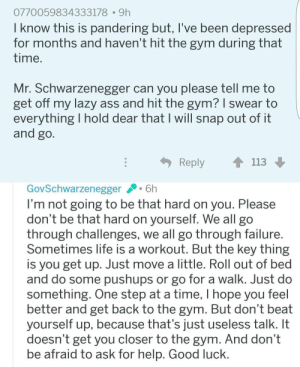 This made my day, thought you should see it too.: 0770059834333178 9h  know this is pandering but, T'Ve been depressed  for months and haven't hit the gym during that  time  Mr. Schwarzenegger can you please tell me to  get off my lazy ass and hit the gym? 1 swear to  everything I hold dear that I will snap out of it  and go  Reply  113  GovSchwarzenegger6h  I'm not going to be that hard on you. Please  don't be that hard on yourself. We all go  through challenges, we all go through failure  Sometimes life is a workout. But the key thing  is you get up. Just move a little. Roll out of bed  and do some pushups or go for a walk. Just do  something. One step at a time, I hope you feel  better and get back to the gym. But don't beat  yourself up, because that's just useless talk. It  doesn't get vou closer to the gym. And don't  be afraid to ask for help. Good luck This made my day, thought you should see it too.