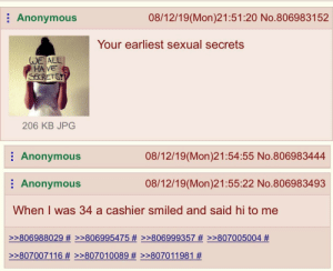 Me irl: 08/12/19(Mon)21:51:20 No.806983152  Anonymous  Your earliest sexual secrets  WE ALL  HA VE  SECRETSY  206 KB JPG  Anonymous  08/12/19(Mon)21:54:55 No.806983444  08/12/19(Mon)21:55:22 No.806983493  Anonymous  When I was 34 a cashier smiled and said hi to me  >>806988029 # >>806995475 # >>806999357 #>>807005004 #  >807007116 # >>807010089 Me irl
