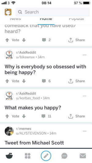 Food, Memes, and Michael Scott: 08:14  Q Search  heard?  T, Share  Vote  2  ?/AskReddit  u/blkswnxx . 14m  Why is everybody so obsessed with  being happy?  T Share  Vote  ?r/AskReddit  u/korbas_food 14m  What makes you happy?  T, Share  Vote  r/memes  u/ALYSTEVENSON 14m  eet from Michael Scott  Tw Happy