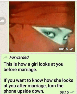 Surprise! via /r/funny https://ift.tt/2QLZEwI: 08:15  Forwarded  This is how a girl looks at you  before marriage.  If you want to know how she looks  at you after marriage, turn the  phone upside down.  08:15 Surprise! via /r/funny https://ift.tt/2QLZEwI