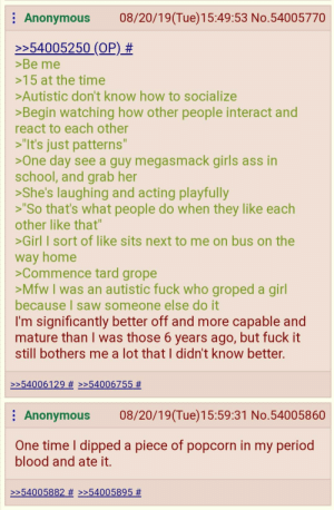 """Anon learns social interaction: 08/20/19(Tue)15:49:53 No.54005770  Anonymous  >>54005250 (OP) #  >Be me  >15 at the time  >Autistic don't know how to socialize  >Begin watching how other people interact and  react to each other  >""""It's just patterns""""  >One day see a guy megasmack girls ass in  school, and grab her  >She's laughing and acting playfully  >""""So that's what people do when they like each  other like that""""  >Girl I sort of like sits next to me on bus on the  way home  >Commence tard grope  >Mfw I was an autistic fuck who groped a girl  because I saw someone else do it  I'm significantly better off and more capable and  mature than I was those 6 years ago, but fuck it  still bothers me a lot that I didn't know better.  >>54006129 # >>54006755 #  08/20/19(Tue)15:59:31 No.54005860  Anonymous  One time I dipped a piece of popcorn in my period  blood and ate it.  >54005882 # >>54005895 Anon learns social interaction"""