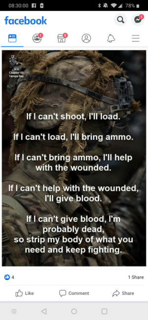 Facebook, Help, and Stuff: 08:30:00 f  78%  1  facebook  SFA  Chapter 60  Tampa Bay  If I can't shoot, I'll load.  If I can't load, I'l bring ammo.  If I can't bring ammo, l'll help  with the wounded.  If I can't help with the wounded,  I'll give blood.  If I can't give blood, I'm  probably dead  strip my body of what you  need and keep fighting.  4  1 Share  Share  Like  Comment Came outta AIT with a permanent profile, said sweeping was degrading, full of excuses, filthy roomed, doesn't know his job boot loves posting stuff like this daily.