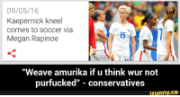 "Is Colin Kaepernick Gay: 09/05/16  Kaepernick kneel  comes to soccer via  USA  Megan Rapinoe  ""Weave amurika if u think wur not  purfucked"" conservatives  ifunny.CO"