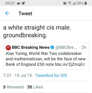 England, Facepalm, and Lol: 09:07  98%  Tweet  a white straight cis male.  groundbreaking  BBC Breaking News@BBCBre... 2h  NEWS  oMEANING  Alan Turing, World War Two codebreaker  and mathematician, will be the face of  Bank of England £50 note bbc.in/2jZmqFJ  7:37 15 Jul 19 Tweetbot for iOS  5 Retweets 35 Likes Ashtrays the activist lol