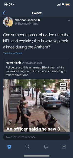 Dank, Memes, and Nfl: 09:07  Tweet  shannon sharpe  @ShannonSharpe  Can someone pass this video onto the  NFL and explain ; this is why Kap took  a knee during the Anthem?  Traduire le Tweet  NowThis @nowthisnews  Police tased this unarmed Black man while  he was sitting on the curb and attempting to  follow directions  NOW  THIS  フ  An officer said she saw 3  Tweetez votre réponse Kap'll prolly get tased for taking a knee too by NoireLumiere FOLLOW HERE 4 MORE MEMES.