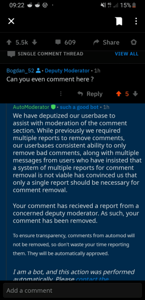 Bad, Facepalm, and Ensure: 09:22  g  Share  5.5k  609  SINGLE COMMENT THREAD  VIEW ALL  Bogdan_52Deputy Moderator 1h  Can you even comment here ?  Reply 5  AutoModeratorsuch a good bot 1h  We have deputized our userbase to  assist with moderation of the comment  section. While previously we required  multiple reports to remove comments,  our userbases consistent ability to only  remove bad comments, along with multiple  messages from users who have insisted that  a system of multiple reports for comment  removal is not viable has convinced us that  only a single report should be necessary for  comment removal  Your comment has recieved a report from a  concerned deputy moderator. As such, your  comment has been removed  To ensure transparency, comments from automod will  not be removed, so don't waste your time reporting  them. They will be automatically approved  Iam a bot, and this action was performea  aitomaticalw Please contact the  Add a comment Well...i tried