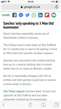 Google, Life, and Memes: 09:28  40% 1.0,  a google.co.uk  SHARE  in  Sanchez 'only speaking to 3 Man Utd  teammates  Alexis Sanchez reportedly wants out of  Manchester United in January.  The Chilean hasn't even been at Old Trafford  for 12 months but is said to be eyeing a move  to PSG when the transfer window reopens.  Sanchez has returned to the United starting  line-up in a central striking role in recent  weeks due to an injury to Romelu Lukaku.  But he is reportedly unhappy with life at  United and both parties could look to secure  a move away in January.  The Times reports Sanchez feels lonely' and  ignored' at Old Trafford and has been  somewhat isolated by his teammates RT @Pa_Ward1: You've been shite anyway you prick #Sanchez 🖕🏼 https://t.co/gNkLgqmf7g