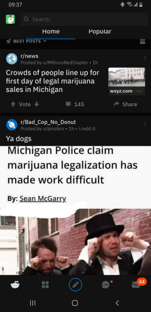 Bad, Dogs, and News: 09:37  Q Search  Home  Popular  BEST POSTS  r/news  Posted by u/Miltons RedStapler 1h  Crowds of people line up for  first day of legal marijuana  sales in Michigan  Wxyz.com  Share  Vote  145  r/Bad_Cop_No_Donut  Posted by u/ginobro 1h i.redd.it  Ya dogs  Michigan Police claim  marijuana legalization has  made work difficult  By: Sean McGarry  44 Michigan Marijuana