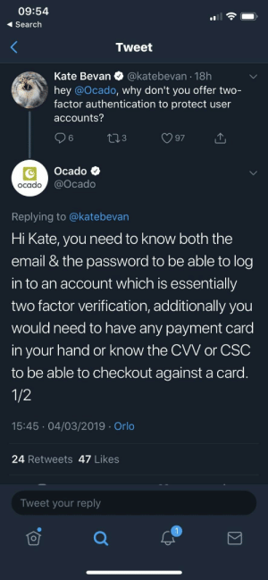 That's not how 2FA works: 09:54  Search  Tweet  Kate Bevan @katebevan 18h  hey @Ocado, why don't you offer two-  factor authentication to protect user  accounts?  6  3  Ocado  ocado  @ocado  Replying to @katebevan  Hi Kate, you need to know both the  email & the password to be able to log  in to an account which is essentially  two factor verification, additionally you  would need to have any payment card  in your hand or know the CVV or CSC  to be able to checkout against a card  15:45 04/03/2019 Orlo  24 Retweets 47 Likes  Tweet your reply That's not how 2FA works