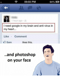 Photoshop, Virus, and Sam: 09:55 PM  64%  1 hour ago  dl  need google in my brain and anti-virus in  my heart  Like  Comment  Sam  likes this  ..and photoshop  on your face