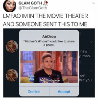 "Hello, Iphone, and Memes: 09 GLAM GOTH.  LMFAO IM IN THE MOVIE THEATER  AND SOMEONE SENT THIS TO ME  @TheGlamGoth  AirDrop  ""Michael's iPhone"" would like to share  a photo.  new  y Imao  get  but you  Decline  Accept hello"