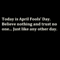 Today, April Fools, and April Fools Day: Today is April Fools' Day.  Believe nothing and trust no  one... Just like any other day.