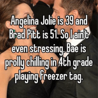 """For all u stressin on meeting the """"one"""" Haha chill. He Prob has a small dick, and she Prob slept with 100 guys by the time u meet..so... BAE: Angelina Jolie is30 and  Brad Pitt is 51 plaint  even stressing. Bae is  prolly chilling in 4th grade  playing Freezer tag For all u stressin on meeting the """"one"""" Haha chill. He Prob has a small dick, and she Prob slept with 100 guys by the time u meet..so... BAE"""