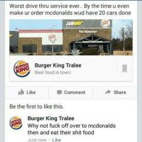 LMFAOOOO BK SAVAGE: Worst drive thru service ever.. By the time u even  make ur order mcdonalds wud have 2  cars done  SUBWAY  The Bakewell  ING  King Tralee  K Best food in town  Like  Share  Comment  Be the first to like this.  Burger King Tralee  Why not fuck off over to mcdonalds  then and eat their shit food  Just now Like LMFAOOOO BK SAVAGE