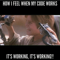Work: HOWI FEEL WHEN MY CODE WORKS  IT'S WORKING, IT'S WORKING!!