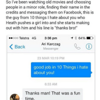"Facebook, Funny, and Girls: So I've been watching old movies and choosing  people in a minor role, finding their name in the  credits and messaging them on Facebook, this is  the guy from 10 things l hate about you who  Heath pushes a girl into and she starts making  out with him and his line is ""thanks bro!""  ..ooo Telstra 4G  3:36 pm  T 64% LD  Ari Karczag  Back  Messenger  K 23 MAR 10:19 PM  good job in 10 Things i hate  about you!  6:33 AM  Thanks man! That was a fun  time Brilliance"