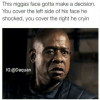 True lol: This niggas face gotta make a decision.  You cover the left side of his face he  shocked, you cover the right he cryin  IG:@Daquan True lol