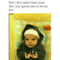 Blue's Clues, Chill, and Funny: Mom: let's watch blues clues  Son: your gunna have to kill me  first Lil homie needs to chill