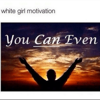 white girl motivation  you Can Even Literally..