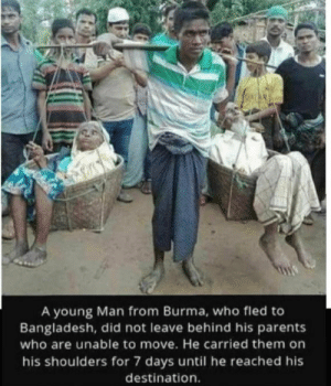 That takes some serious effort: 0ATAL  A young Man from Burma, who fled to  Bangladesh, did not leave behind his parents  who are unable to move. He carried them on  his shoulders for 7 days until he reached his  destination. That takes some serious effort