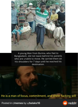 Legend: 0ATAR  A young Man from Burma, who fled to  Bangladesh, did not leave behind his parents  who are unable to move. He carried them on  his shoulders for 7 days until he reached his  destination.  He is a man of focus, commitment, and sheer fucking will  reddit  Posted in r/memes by u/belaks16 Legend