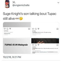 Alive, Smh, and Soon...: 0C.  @vngiemichelle  Suge Knight's son talking bout Tupac  still alive  1,514 likes  View all 413 comments  edidono41 #04L  HOURS ADo  561 likes  sugejknight I did this for yall.  Viow all 87 comments  watch my story  HOURS AGO  TUPAC IS IN Malaysia  a v  365 likes  sugejknight He never left us. They'll be after me soon smh. For y'all  tho  View all 66 comments  jossicarich I knew it @mrericyokoyama TOLDDDDDDDD U ALLLLLL  ALONG  10/2/18, 9:21 PM So if Tupac alive does that mean xxxtenracion is alive
