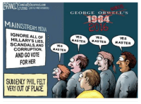 The msm reminds me of a scene from an Orwell novel   Admin CW: 0Comicallylncorrectcom  2016 2012 REVISED)  GEORGE ORWELL S  1984  MAINSTREAM MEDIA  IGNORE ALL OF  YES  YES  YES  HILLARY'S MASTER  MASTER  MASTER  LIES  SCANDALS AND  YES  CORRUPTION  MASTER  AND GO VOTE  FOR HER  SUDDENLY PHIL FELT  VERY OT OF PLACE The msm reminds me of a scene from an Orwell novel   Admin CW